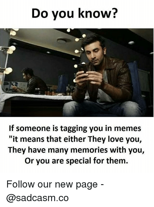 "you are special: Do you know?  If someone is tagging you in memes  ""it means that either They love you,  They have many memories with you,  Or you are special for them. Follow our new page - @sadcasm.co"
