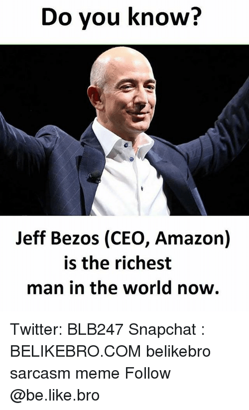 richest man: Do you know?  Jeff Bezos (CEO, Amazon)  is the richest  man in the world now. Twitter: BLB247 Snapchat : BELIKEBRO.COM belikebro sarcasm meme Follow @be.like.bro
