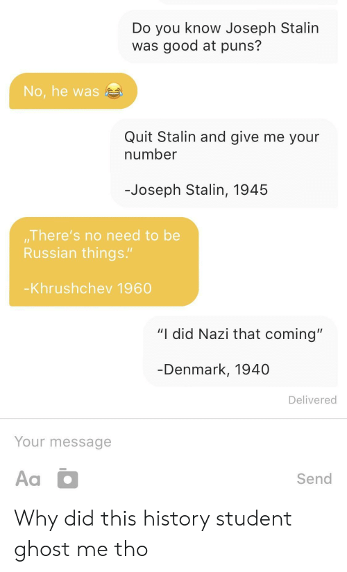 "stalin: Do you know Joseph Stalin  was good at puns?  No, he was  Quit Stalin and give me your  number  -Joseph Stalin, 1945  There's no need to be  Russian things.""  Khrushchev 1960  ""I did Nazi that coming""  Denmark, 1940  Delivered  Your message  Send Why did this history student ghost me tho"