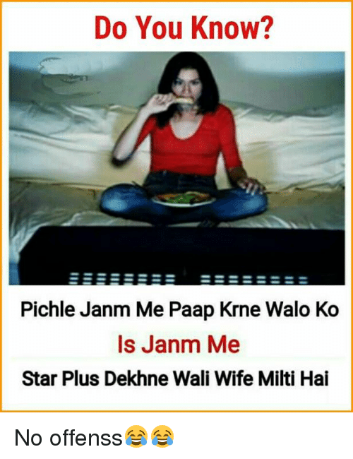 memes: Do You Know?  Pichle Janm Me Paap Krne Walo Ko  Is Janm Me  Star Plus Dekhne Wali Wife Milti Hai No offenss😂😂