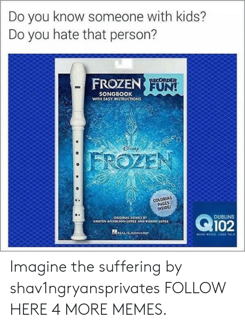 sonos: Do you know someone with kids?  Do you hate that person?  FROZEN FUN!  RECORDER  SONGBOOK  WITH EASY INSTRUCTIONS  FROZEN  COLORING  PAGES  INSIDE  Q102  ORIOINAL SONOS BY  KRISTIN ANDERSON-LOPIZ AND ROUEKT LOPEZ  DUBLINS  2HAL LEONARD  MORE MUSIC LESS TAL Imagine the suffering by shav1ngryansprivates FOLLOW HERE 4 MORE MEMES.