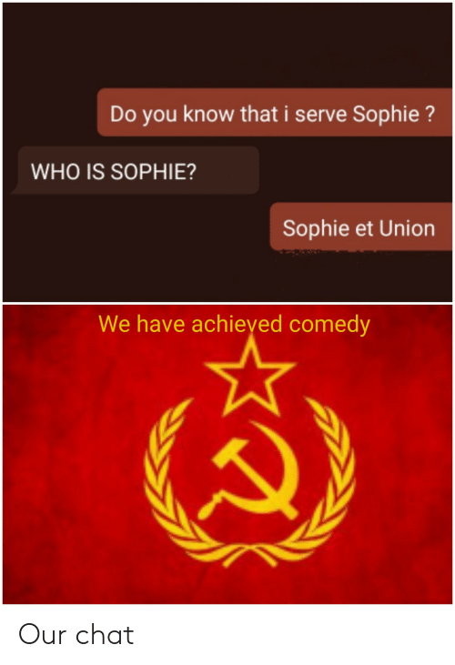 Do You Know: Do you know that i serve Sophie?  WHO IS SOPHIE?  Sophie et Union  We have achieyed comedy Our chat