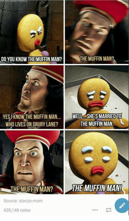 staci: DO YOU KNOW THE MUFFIN MAN?  THE MUFFIN MAN?  YES KNOWTHE MUFFIN MAN  WELL SHES MARRIED TO  THE MUFFIN MAN!  WHO LIVES ON DRURY LANE?  THE MUFFIN MAN? THE MUFFIN MAN!  Source: stacys mom  635,148 notes