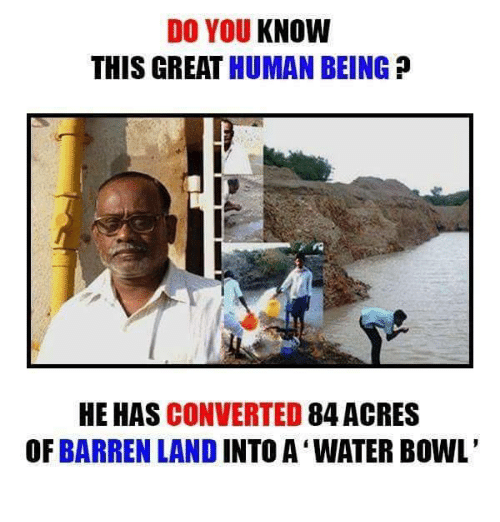 barren: DO YOU KNOW  THIS GREAT HUMAN BEING  HE HAS CONVERTED  84 ACRES  OF BARREN LAND INTO A WATER BOWL'