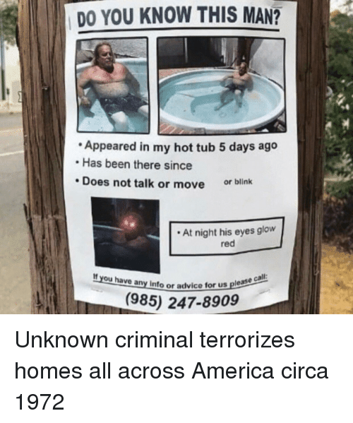hot tub: DO YOU KNOW THIS MAN?  Appeared in my hot tub 5 days ago  Has been there since  Does not talk or move  or blink  At night his eyes glow  red  If you have any info or advice to  for us please ca  (985) 247-8909 Unknown criminal terrorizes homes all across America circa 1972