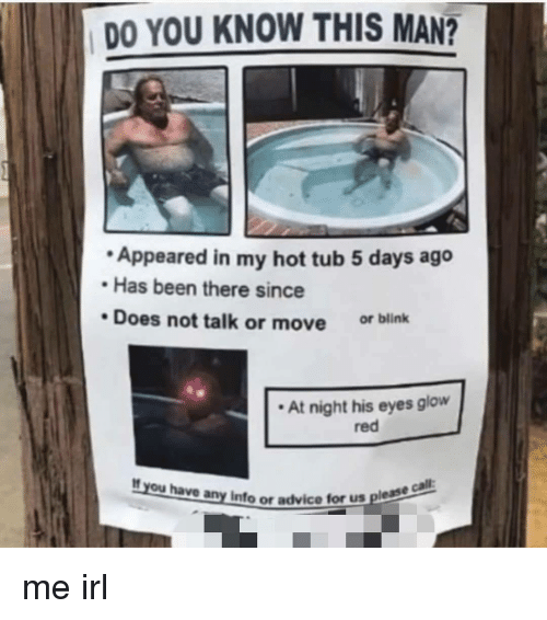 hot tub: DO YOU KNOW THIS MAN?  Appeared in my hot tub 5 days ago  Has been there since  Does not talk or move or blink  At night his eyes glow  red  If you have any Info or advice tor  us please cal  us please me irl