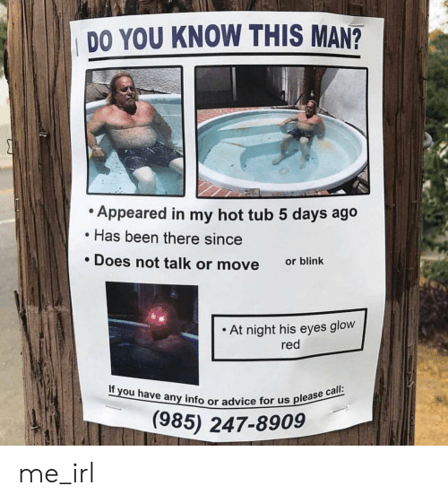 hot tub: DO YOU KNOW THIS MAN?  Appeared in my hot tub 5 days ago  Has been there since  . Does not talk or move  or blink  . At night his eyes glow  red  If you have any info or advice fo  or us please call:  (985) 247-8909 me_irl