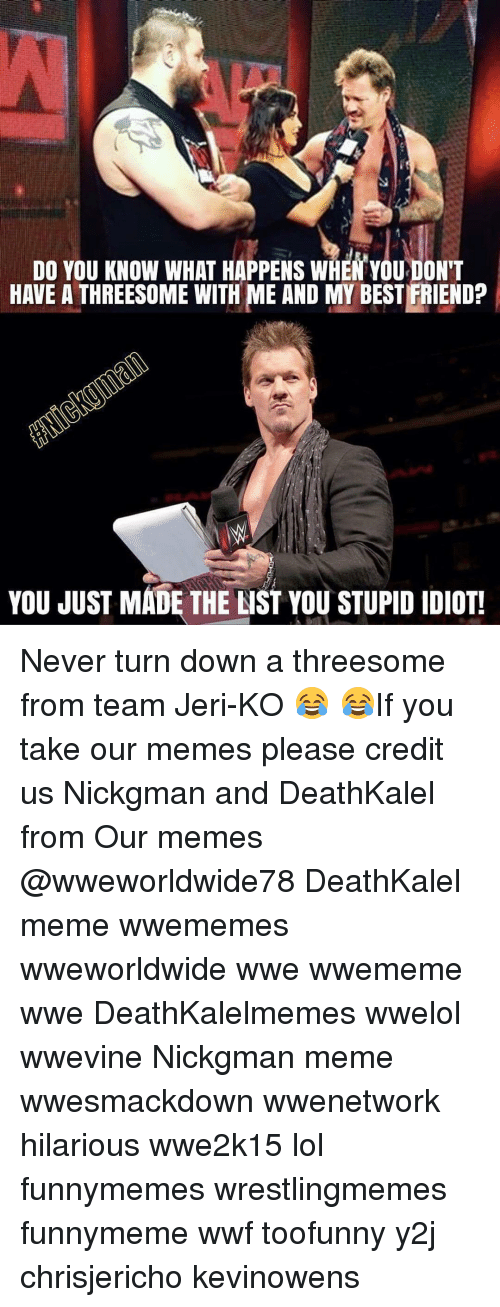 You Just Made The List: DO YOU KNOW WHAT HAPPENS WHEN YOUDON'T  HAVE A THREESOME WITH ME AND MY BESTFRIEND?  YOU JUST MADE THE LIST YOU STUPID DOTL Never turn down a threesome from team Jeri-KO 😂 😂If you take our memes please credit us Nickgman and DeathKalel from Our memes @wweworldwide78 DeathKalel meme wwememes wweworldwide wwe wwememe wwe DeathKalelmemes wwelol wwevine Nickgman meme wwesmackdown wwenetwork hilarious wwe2k15 lol funnymemes wrestlingmemes funnymeme wwf toofunny y2j chrisjericho kevinowens