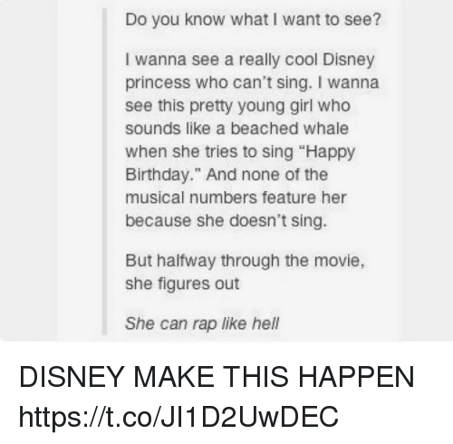 "Birthday, Disney, and Rap: Do you know what I want to see?  I wanna see a really cool Disney  princess who can't sing. I wanna  see this pretty young girl who  sounds like a beached whale  when she tries to sing ""Happy  Birthday."" And none of the  musical numbers feature her  because she doesn't sing.  But halfway through the movie,  she figures out  She can rap like hell DISNEY MAKE THIS HAPPEN https://t.co/JI1D2UwDEC"