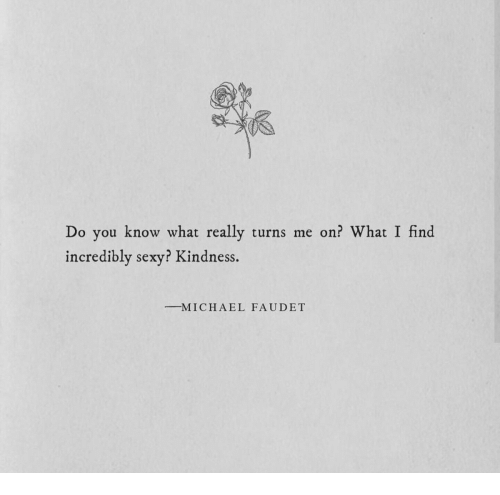 turns me on: Do you know what really turns me on? What I find  incredibly sexy? Kindness  -M I C H A E L  FAUDET
