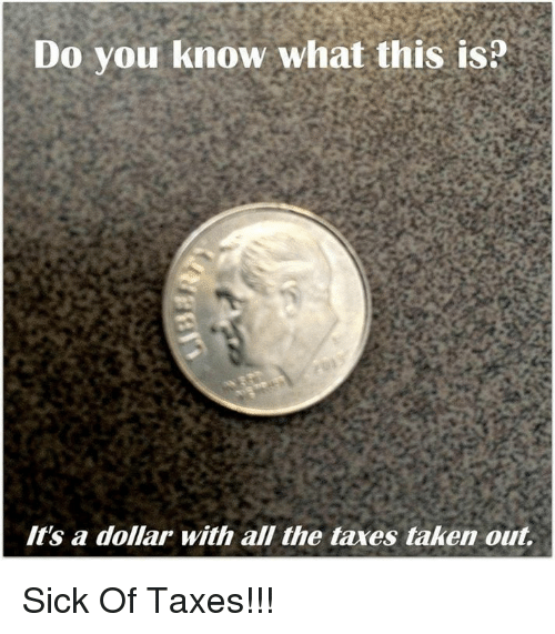 Taken, Taxes, and Sick: Do you know what this is  It's a dollar with all the taxes taken out Sick Of Taxes!!!