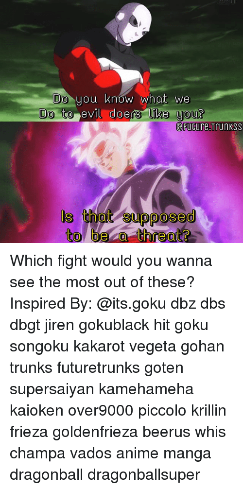 threating: Do  you know what we  to evil doers ike uou?  doers like you?  eFuGure.Trunkss  ls i  s that supposed  to bea threat? Which fight would you wanna see the most out of these? Inspired By: @its.goku dbz dbs dbgt jiren gokublack hit goku songoku kakarot vegeta gohan trunks futuretrunks goten supersaiyan kamehameha kaioken over9000 piccolo krillin frieza goldenfrieza beerus whis champa vados anime manga dragonball dragonballsuper