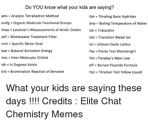 Basicness: Do YOU know what your kids are saying?  atm = Analytic Tetrahedron Method  omfg-Organic Molecule Functional Groups  lmao = Lavoisier's Measurements of Acidic Oxides  wtf -Wastewater Treatment Filter  smh = Specific Molar Heat  bae - Butanol Activation Energy  imo = Inter-Molecular Orbital  idk = In Degrees Kelvin  brb-Bromination Reaction of Benzene  tbh = Titrating Basic Hydrides  btw-Boiling Temperature of water  tbt = Tributyltin  tmi = Transition Metal Ion  101 = Lithium Oxide Lattice  ftw = Flame Test wavelength  fml = Faraday's Mass Law  bffs Barium Fluoride Formula  ttyl = Titration Test Yellow Liquid What your kids are saying these days !!!!   Credits : Elite Chat Chemistry Memes