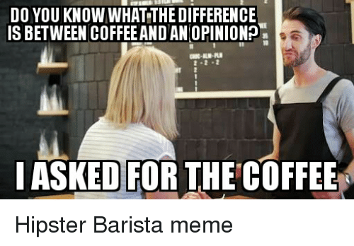 meme hipster: DO YOU KNOW WHATTHEDIFFERENCE  IS BETWEEN COFFEE AND AN OPINIONO  I ASKED FOR THE COFFEE Hipster Barista meme