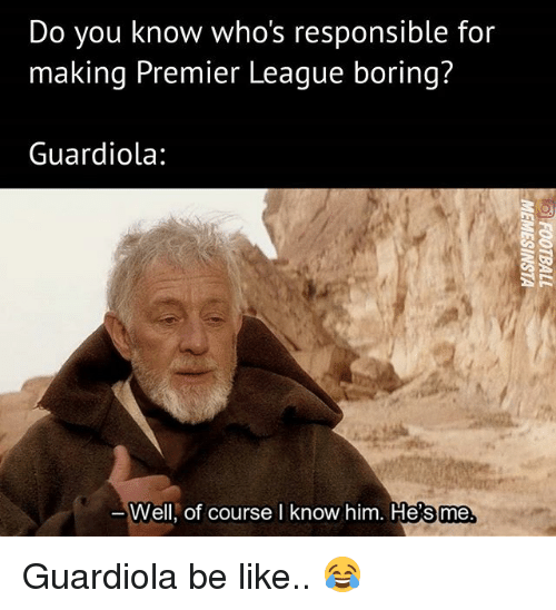 Be Like, Memes, and Premier League: Do you know who's responsible for  making Premier League boring?  Guardiola:  Well, of courseI know him. He's  me. Guardiola be like.. 😂