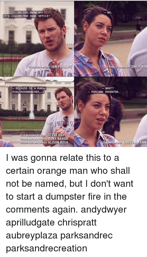 Dumpstered: DO YOU KNOW WHY  IT'S CALLED THE OVAL 0FFICE?  IAN P  LLIPS  BECAUSE OF A MAN-  OVAL REDENBACHER...  TONY NAHAR  ALISON ROSA  WHAT?  POPCORN INVENTO  DAVID HYM I was gonna relate this to a certain orange man who shall not be named, but I don't want to start a dumpster fire in the comments again. andydwyer aprilludgate chrispratt aubreyplaza parksandrec parksandrecreation