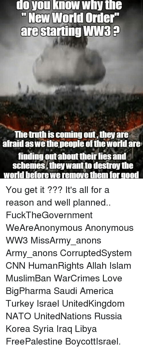 """Turkeyism: do you know why the  """"New World Order  are Starting WW3e  The truth is coming out,theyare  afraid wethe people oftheworld are  finding out aboutither lies and  schemes they want to destroy the  world beforewe remove themforgood You get it ??? It's all for a reason and well planned.. FuckTheGovernment WeAreAnonymous Anonymous WW3 MissArmy_anons Army_anons CorruptedSystem CNN HumanRights Allah Islam MuslimBan WarCrimes Love BigPharma Saudi America Turkey Israel UnitedKingdom NATO UnitedNations Russia Korea Syria Iraq Libya FreePalestine BoycottIsrael."""