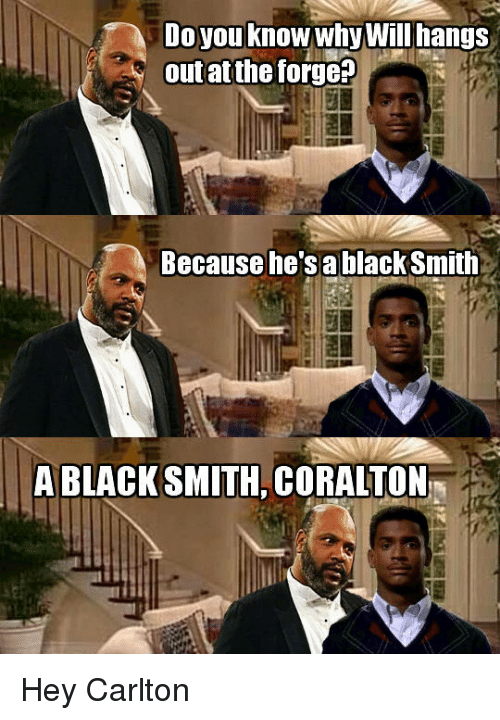 HeyCarl: Do you know why Will hangs  out atthe forge  Because he's a black Smith  A BLACKSMITH CORALTON Hey Carlton