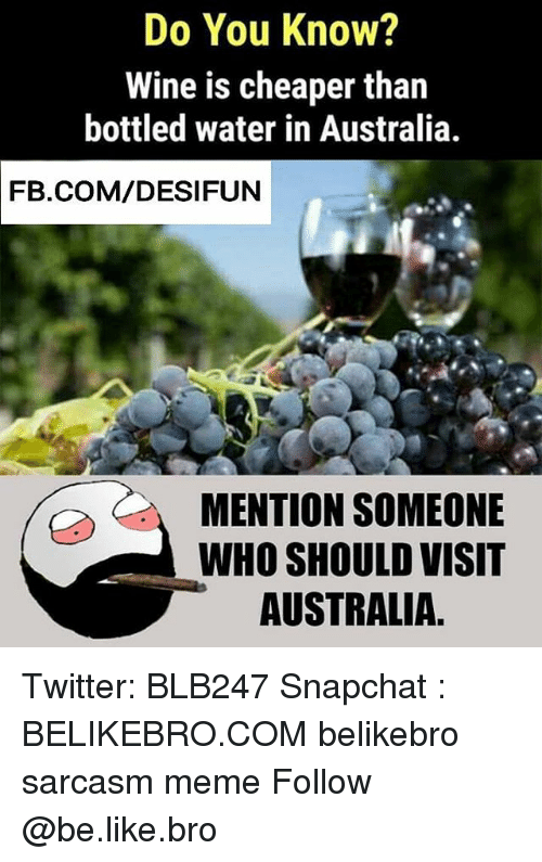 Be Like, Meme, and Memes: Do You Know?  Wine is cheaper than  bottled water in Australia  FB.COM/DESIFUN  MENTION SOMEONE  WHO SHOULD VISIT  AUSTRALIA. Twitter: BLB247 Snapchat : BELIKEBRO.COM belikebro sarcasm meme Follow @be.like.bro