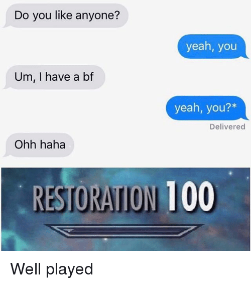 Anaconda, Memes, and Yeah: Do you like anyone?  yeah, you  Um, I have a bf  yeah, you?*  Delivered  Ohh haha  RESTORATION 100 Well played