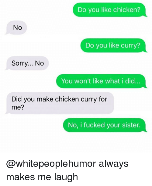 Memes, Sorry, and Chicken: Do you like chicken?  No  Do you like curry?  Sorry... No  You won't like what i did...  Did you make chicken curry for  me?  No, i fucked your sister. @whitepeoplehumor always makes me laugh