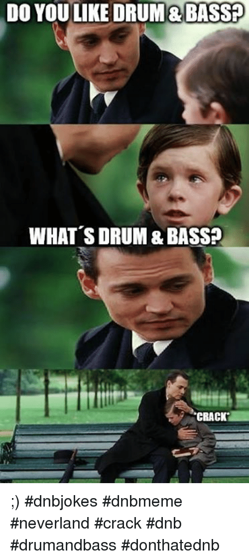 do you like drum bass whats drum bass crack dnbjokes dnbmeme 788161 do you like drum&bass? what's drum&bass? crack dnbjokes dnbmeme