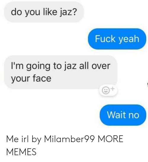 Do You Like: do you like jaz?  Fuck yeah  I'm going to jaz all over  your face  Wait no Me irl by Milamber99 MORE MEMES