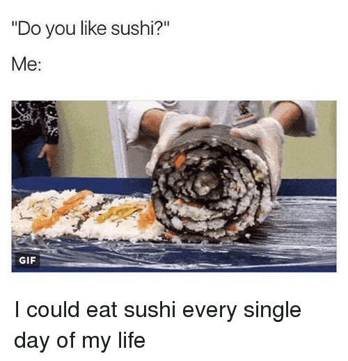 singles day: Do you like sushi?  Me  GIF I could eat sushi every single day of my life