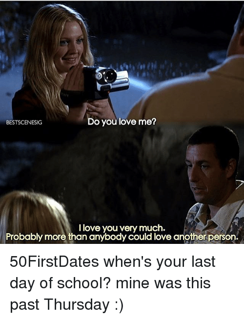 Last Day Of School: Do you love me?  BESTSCENESIG  I love you very much.  Probably more than anybody could love another person. 50FirstDates when's your last day of school? mine was this past Thursday :)