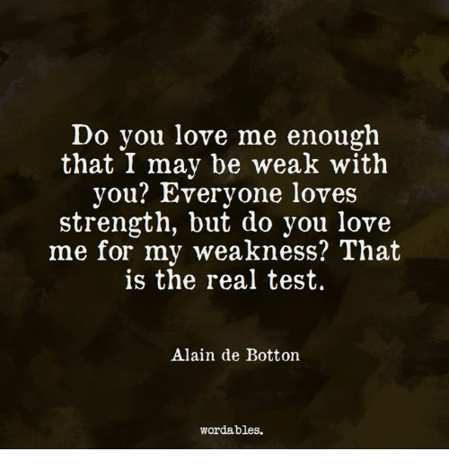 Love, Test, and The Real: Do you love me enough  that I may be weak with  you? Everyone loves  strength, but do you love  me for my weakness? That  is the real test.  Alain de Botton  wordables.
