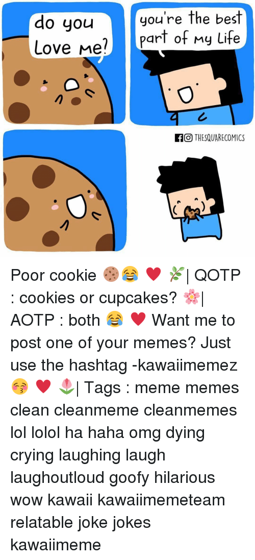 Haha Omg: do you  Love Me  you're the best  art of My Life  f GO THESQUARE COMICS Poor cookie 🍪😂 ♥ 🌿| QOTP : cookies or cupcakes? 🌸| AOTP : both 😂 ♥ Want me to post one of your memes? Just use the hashtag -kawaiimemez 😚 ♥ 🌷| Tags : meme memes clean cleanmeme cleanmemes lol lolol ha haha omg dying crying laughing laugh laughoutloud goofy hilarious wow kawaii kawaiimemeteam relatable joke jokes kawaiimeme