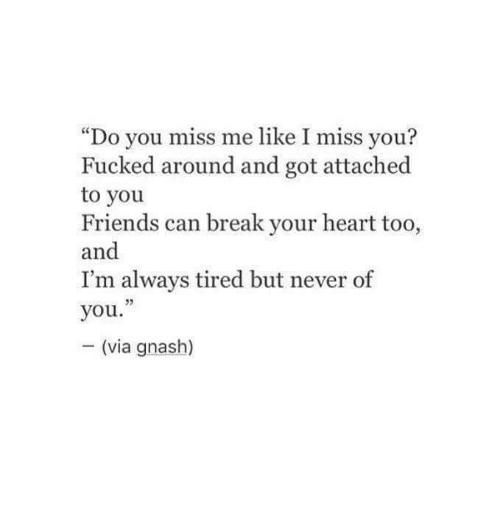 """You Miss Me: """"Do you miss me like I miss you?  Fucked around and got attached  to you  Friends can break your heart too,  and  I'm always tired but never of  you.""""  (via gnash)"""