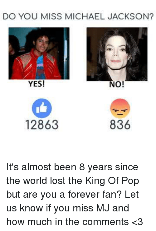 Memes, Michael Jackson, and Pop: DO YOU MISS MICHAEL JACKSON?  No!  YES!  836  12863 It's almost been 8 years since the world lost the King Of Pop but are you a forever fan? Let us know if you miss MJ and how much in the comments <3