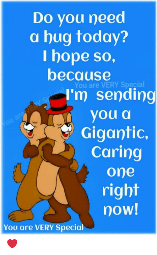 Need A Hug: Do you need  a hug today?  I hope so,  because  You are VERY Special  I'm sending  youa  Gigantic.  Caring  one  right  now!  You are VERY Specia ❤