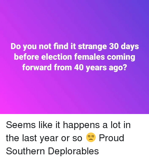 Deplorables: Do you not find it strange 30 days  before election females coming  forward from 40 years ago? Seems like it happens a lot in the last year or so 😒 Proud Southern Deplorables