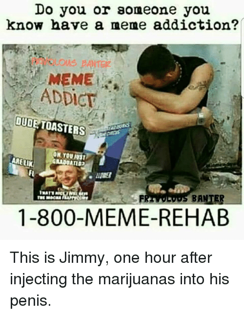 Meme Rehab: Do you or someone you  know have a meme addiction?  MEME  ADDICT  OUDE TOASTERS  ON GRADUATIDO  ARELIK  BANTER  1-800-MEME REHAB This is Jimmy, one hour after injecting the marijuanas into his penis.