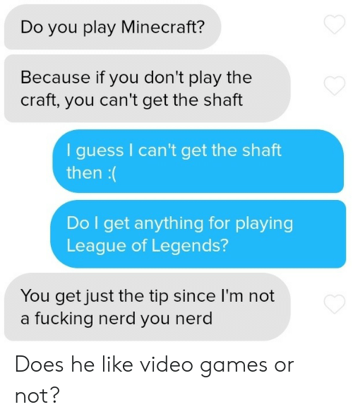 league of legends: Do you play Minecraft?  Because if you don't play the  craft, you can't get the shaft  guess I can't get the shaft  then:(  Do I get anything for playing  League of Legends?  You get just the tip since I'm not  a fucking nerd you nerd Does he like video games or not?