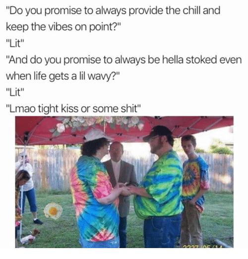 """Chill, Life, and Lit: """"Do you promise to always provide the chill and  keep the vibes on point?""""  """"Lit""""  """"And do you promise to always be hella stoked evern  when life gets a lil wavy?""""  """"Lit""""  """"Lmao tight kiss or some shit"""""""