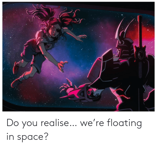 floating: Do you realise… we're floating in space?