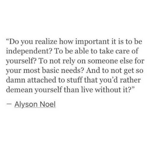 "noel: ""Do you realize how important it is to be  independent? To be able to take care of  yourself? To not rely on someone else for  your most basic needs? And to not get so  damn attached to stuff that you'd rather  demean yourself than live without it?""  95  Alyson Noel"