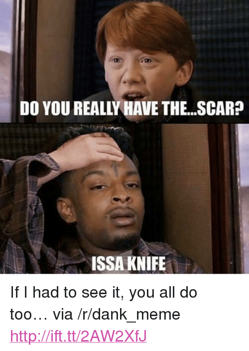 """Issa Knife: DO YOU REALLY HAVE THE. .SCAR?  ISSA KNIFE <p>If I had to see it, you all do too&hellip; via /r/dank_meme <a href=""""http://ift.tt/2AW2XfJ"""">http://ift.tt/2AW2XfJ</a></p>"""