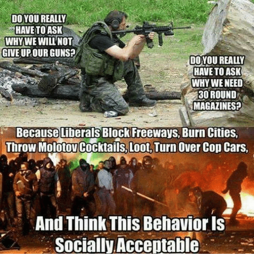 Cocktails: DO YOU REALLY  HAVE TO ASK  WHY WE WILL NOT  GIVE UPOURGUNSP  DO YOU REALLY  HAVE TO ASK  WHY WE NEED  30 ROUND  MAGAZINES?  Because Liberals Block Freeways, Burn Cities.  Throw Cocktails, Loot, Turn over cop cars,  And Think This Behavior is  Socially Acceptable