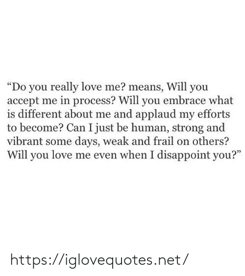 "You Love Me: ""Do you really love me? means, Will you  accept me in process? Will you embrace what  is different about me and applaud my efforts  to become? Can I just be human, strong and  vibrant some days, weak and frail on others?  Will you love me even when I disappoint you?"" https://iglovequotes.net/"