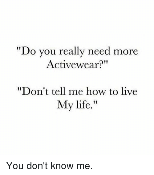 """Tell Me, Do You, and  My Life: """"Do you really need more  Activewear?""""  """"Don't tell me how to live  My life. You don't know me."""
