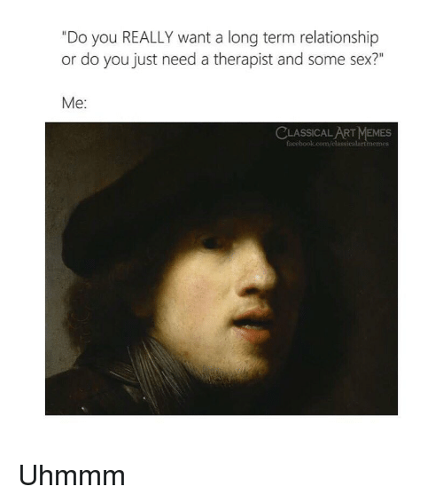 "Facebook, Memes, and Sex: ""Do you REALLY want a long term relationship  or do you just need a therapist and some sex?""  Me:  ASSICAL ART MEMES  facebook.com/classicalartmeme Uhmmm"