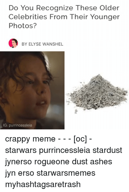 Meme, Memes, and Celebrities: Do You Recognize These older  Celebrities From Their Younger  Photos?  BY ELYSE WAN SHEL  IG: purrincessleia crappy meme - - - [oc] - starwars purrincessleia stardust jynerso rogueone dust ashes jyn erso starwarsmemes myhashtagsaretrash