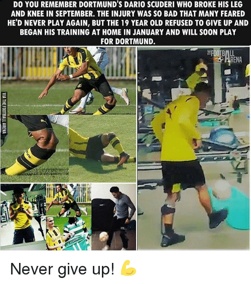 Bad, Football, and Memes: DO YOU REMEMBER DORTMUND'S DARIO SCUDERI WHO BROKE HIS LEG  AND KNEE IN SEPTEMBER. THE INJURY WAS SO BAD THAT MANY FEARED  HE'D NEVER PLAY AGAIN, BUTTHE 19 YEAR OLD REFUSED TO GIVE UP AND  BEGAN HIS TRAINING AT HOME IN JANUARY AND WILL S00N PLAY  FOR DORTMUND.  FOOTBALL  RENA Never give up! 💪
