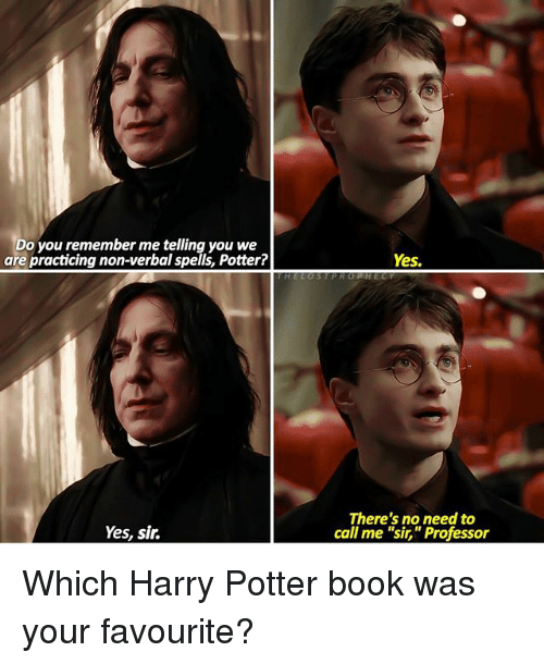 """harry potter book: Do you remember me telling you we  are practicing non-verbal spells, Potter?  Yes.  Yes, sir.  There's no need to  call me """"sir,"""" Professor Which Harry Potter book was your favourite?"""