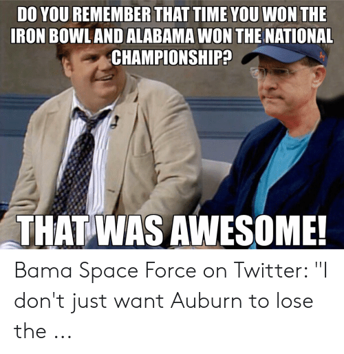 """iron bowl: DO YOU REMEMBER THAT TIME YOU WON THE  IRON BOWL AND ALABAMA WON THE NATIONAL  CHAMPIONSHIP?  THATWAS AWESOME Bama Space Force on Twitter: """"I don't just want Auburn to lose the ..."""