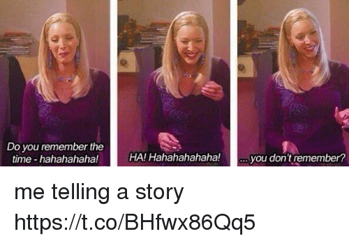 Time, Girl Memes, and Remember: Do you remember the  time hahahahaha!  HA! Hahahahahaha!  you don't remember? me telling a story https://t.co/BHfwx86Qq5